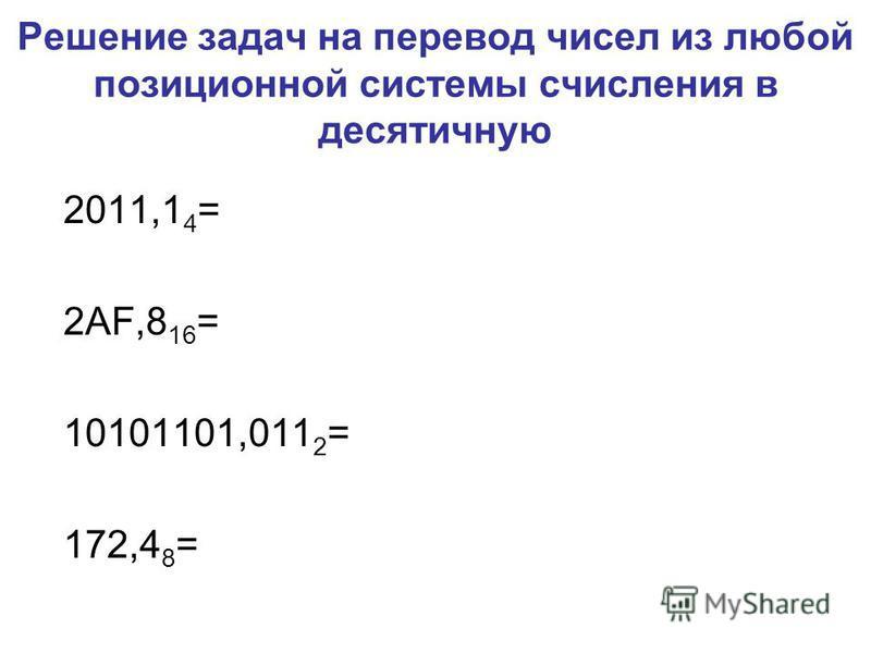 Решение задач на перевод чисел из любой позиционной системы счисления в десятичную 2011,1 4 = 2AF,8 16 = 10101101,011 2 = 172,4 8 =