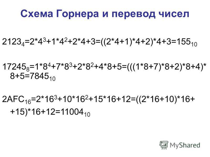 Схема Горнера и перевод чисел 17245 8 =1*8 4 +7*8 3 +2*8 2 +4*8+5=(((1*8+7)*8+2)*8+4)* 8+5=7845 10 2123 4 =2*4 3 +1*4 2 +2*4+3=((2*4+1)*4+2)*4+3=155 10 2AFC 16 =2*16 3 +10*16 2 +15*16+12=((2*16+10)*16+ +15)*16+12=11004 10