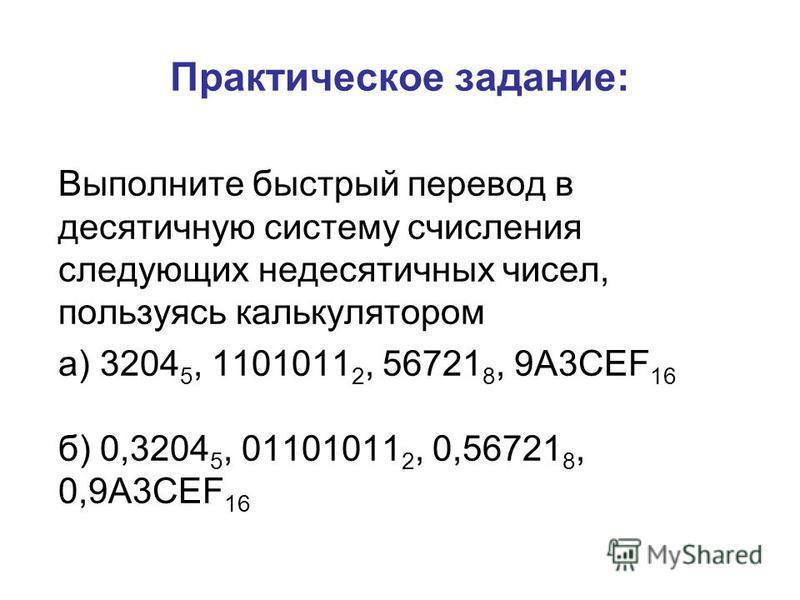 Практическое задание: Выполните быстрый перевод в десятичную систему счисления следующих недесятичных чисел, пользуясь калькулятором а) 3204 5, 1101011 2, 56721 8, 9A3CEF 16 б) 0,3204 5, 01101011 2, 0,56721 8, 0,9A3CEF 16
