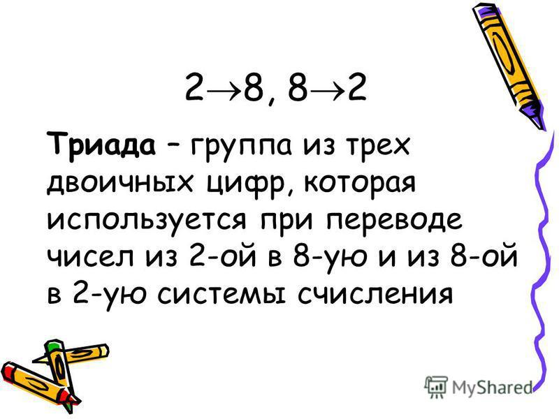 2 8, 8 2 Триада – группа из трех двоичных цифр, которая используется при переводе чисел из 2-ой в 8-ую и из 8-ой в 2-ую системы счисления