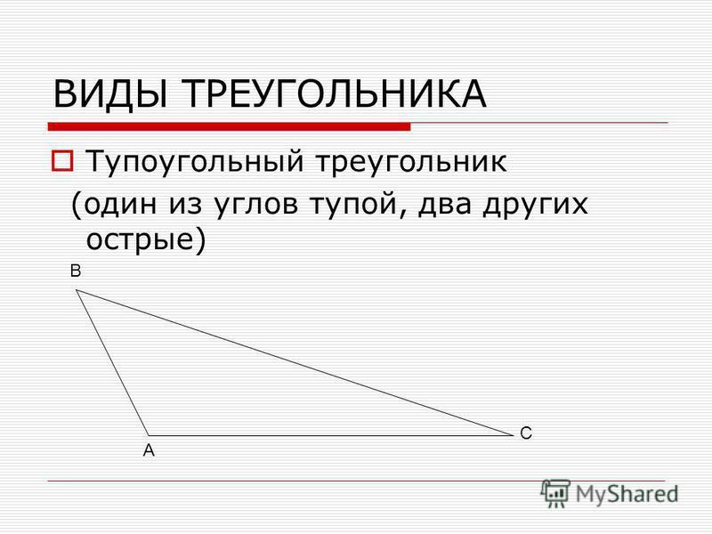 ВИДЫ ТРЕУГОЛЬНИКА Тупоугольный треугольник (один из углов тупой, два других острые) А В С