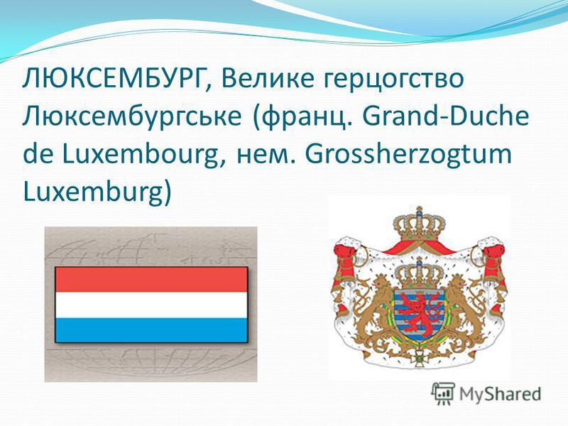ЛЮКСЕМБУРГ, Велике герцогство Люксембургське (франц. Grand-Duche de Luxembourg, нем. Grossherzogtum Luxemburg)
