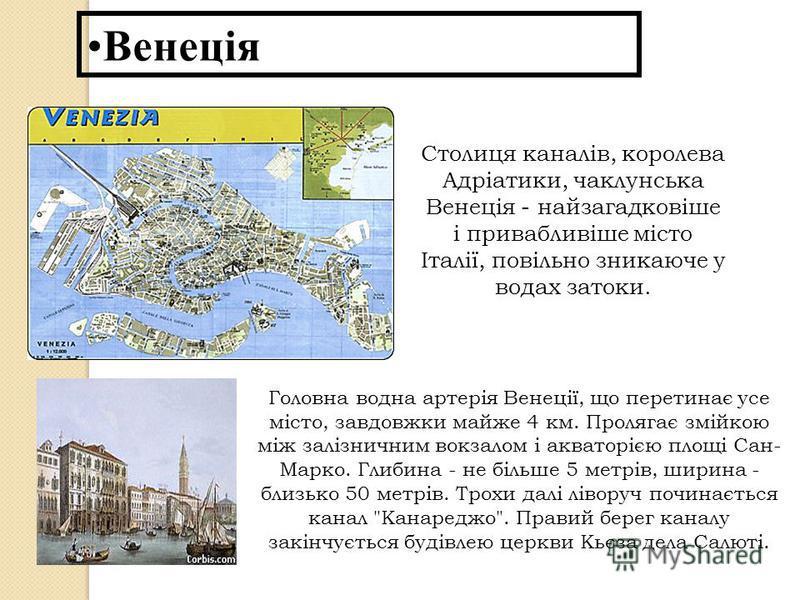 Венеція Столиця каналів, королева Адріатики, чаклунська Венеція - найзагадковіше і привабливіше місто Італії, повільно зникаюче у водах затоки. Головна водна артерія Венеції, що перетинає усе місто, завдовжки майже 4 км. Пролягає змійкою між залізнич