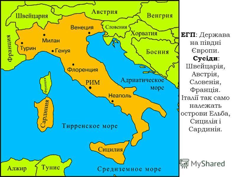 ЕГП : Держава на півдні Європи. Сусіди : Швейцарія, Австрія, Словенія, Франція. Італії так само належать острови Ельба, Сицилія і Сардинія.