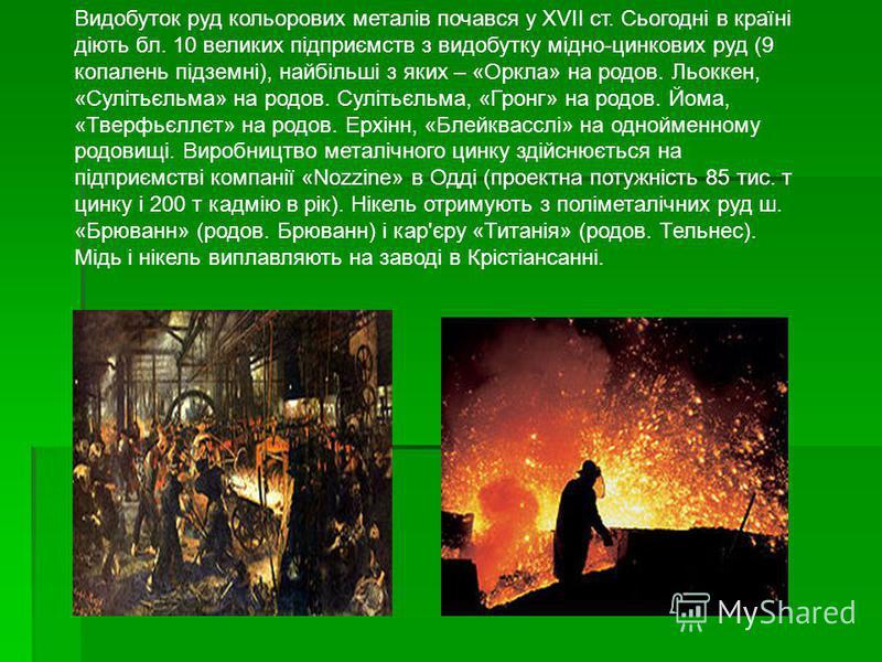 Видобуток руд кольорових металів почався у XVII ст. Сьогодні в країні діють бл. 10 великих підприємств з видобутку мідно-цинкових руд (9 копалень підземні), найбільші з яких – «Оркла» на родов. Льоккен, «Сулітьєльма» на родов. Сулітьєльма, «Гронг» на