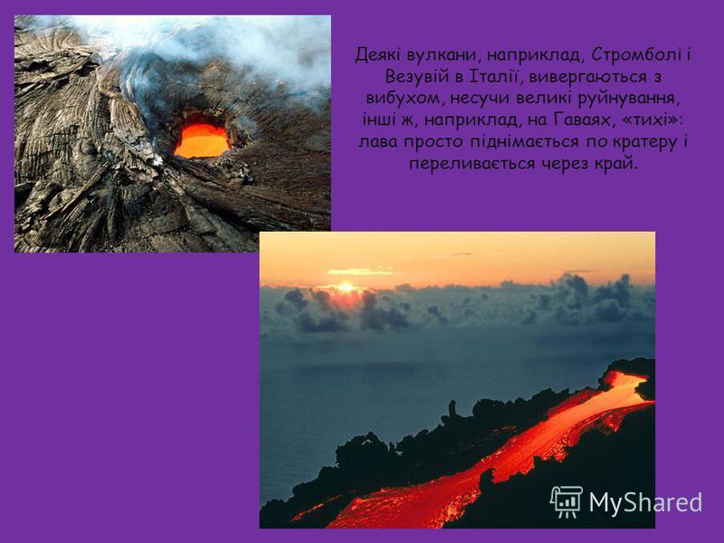 Деякі вулкани, наприклад, Стромболі і Везувій в Італії, вивергаються з вибухом, несучи великі руйнування, інші ж, наприклад, на Гаваях, «тихі»: лава просто піднімається по кратеру і переливається через край.
