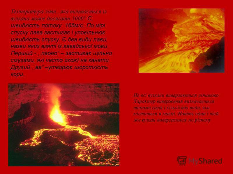 Температура лави, яка виливається із вулкана може досягати 1000° С, швидкість потоку 165м/с. По мірі спуску лава застигає і уповільнює швидкість спуску. Є два види лави, назви яких взяті із гавайської мови. Перший -,.паоео – застигає щільно смугами,