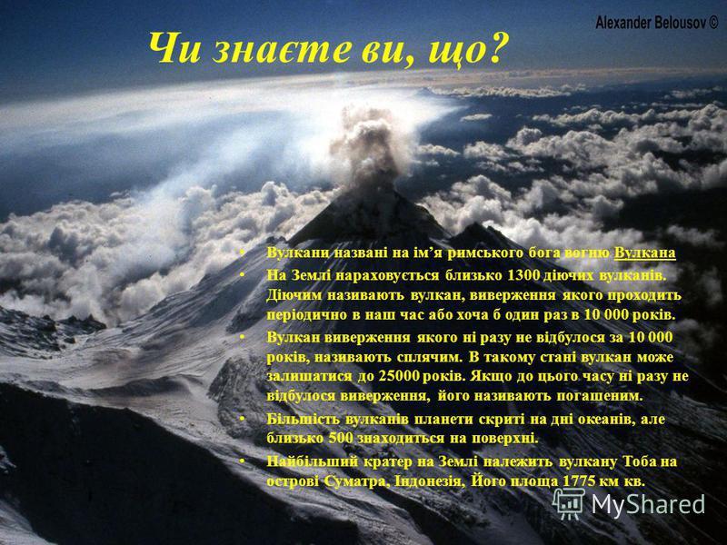 Чи знаєте ви, що? Вулкани названі на імя римського бога вогню Вулкана На Землі нараховується близько 1300 діючих вулканів. Діючим називають вулкан, виверження якого проходить періодично в наш час або хоча б один раз в 10 000 років. Вулкан виверження