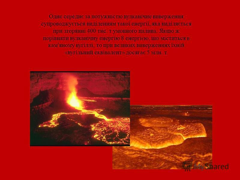 Одне середнє за потужністю вулканічне виверження супроводжується виділенням такої енергії, яка виділяється при згорянні 400 тис. т умовного палива. Якщо ж порівняти вулканічну енергію 8 енергією, що міститься в кам'яному вугіллі, то при великих вивер