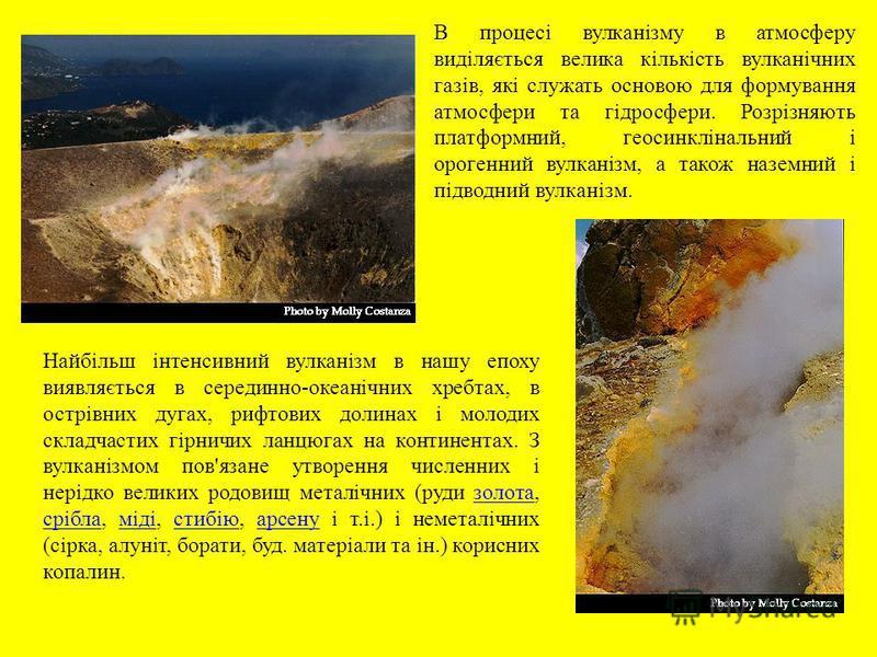 Найбільш інтенсивний вулканізм в нашу епоху виявляється в серединно-океанічних хребтах, в острівних дугах, рифтових долинах і молодих складчастих гірничих ланцюгах на континентах. З вулканізмом пов'язане утворення численних і нерідко великих родовищ