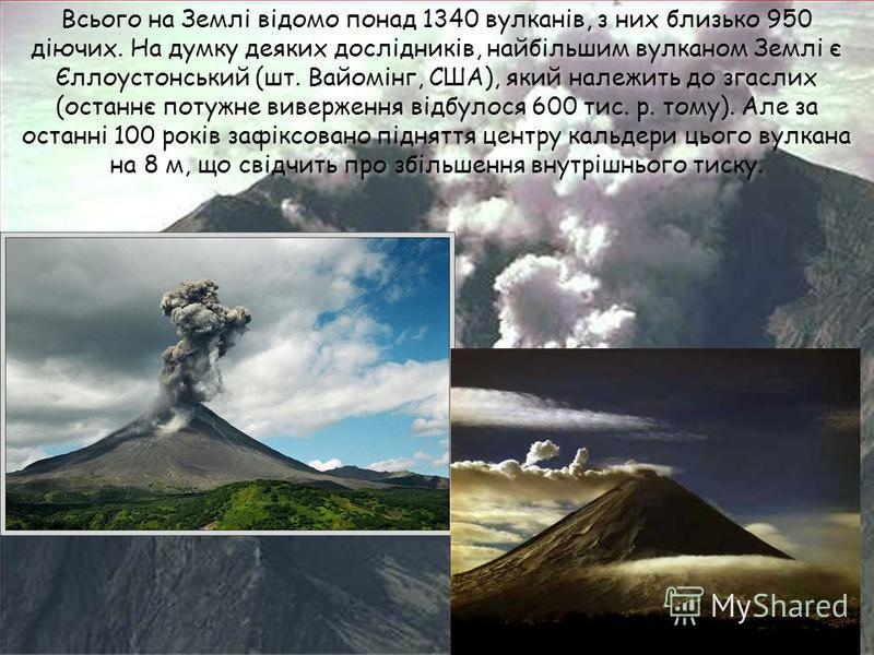 Всього на Землі відомо понад 1340 вулканів, з них близько 950 діючих. На думку деяких дослідників, найбільшим вулканом Землі є Єллоустонський (шт. Вайомінг, США), який належить до згаслих (останнє потужне виверження відбулося 600 тис. р. тому). Але з