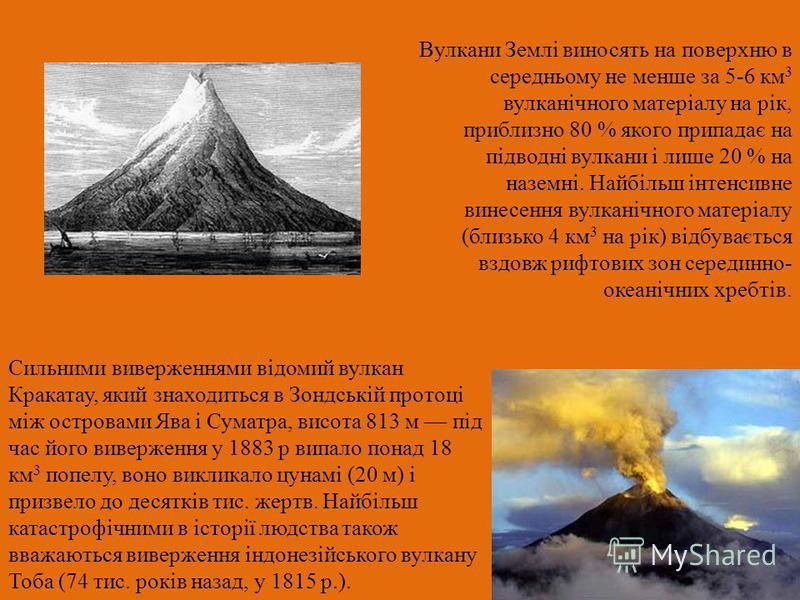 Сильними виверженнями відомий вулкан Кракатау, який знаходиться в Зондській протоці між островами Ява і Суматра, висота 813 м під час його виверження у 1883 р випало понад 18 км 3 попелу, воно викликало цунамі (20 м) і призвело до десятків тис. жертв