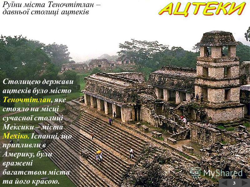 Руїни давнього міста ацтеків Ацтеки жили північніше майя – у Центральній Мексиці – у ХІV- ХVІ ст. Цивілізація ацтеків мала багату міфологію та культурний спадок. За легендами предки ацтеків прийшли з півночі й заснували свою столицю. 3