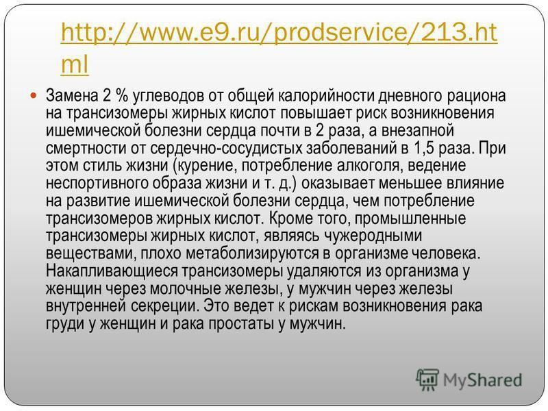 http://www.e9.ru/prodservice/213. ht ml Замена 2 % углеводов от общей калорийности дневного рациона на трансизомеры жирных кислот повышает риск возникновения ишемической болезни сердца почти в 2 раза, а внезапной смертности от сердечно-сосудистых заб