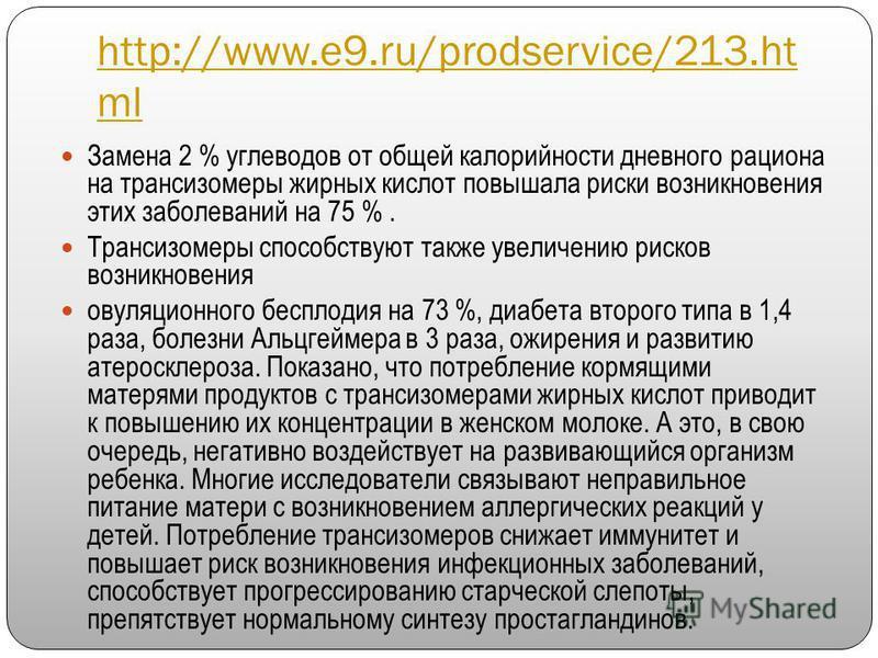 http://www.e9.ru/prodservice/213. ht ml Замена 2 % углеводов от общей калорийности дневного рациона на трансизомеры жирных кислот повышала риски возникновения этих заболеваний на 75 %. Трансизомеры способствуют также увеличению рисков возникновения о
