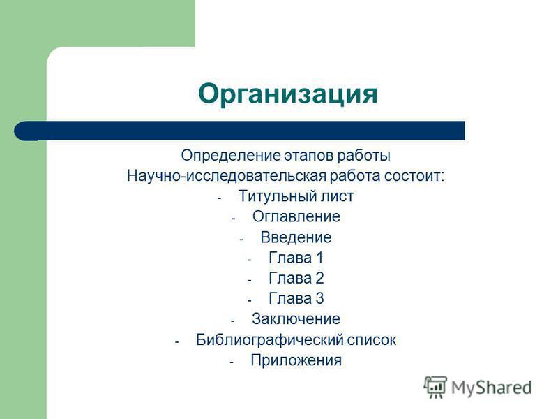 Организация Определение этапов работы Научно-исследовательская работа состоит: - Титульный лист - Оглавление - Введение - Глава 1 - Глава 2 - Глава 3 - Заключение - Библиографический список - Приложения