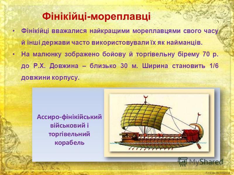 Фінікійці-мореплавці Фінікійці вважалися найкращими мореплавцями свого часу й інші держави часто використовували їх як найманців. На малюнку зображено бойову й торгівельну бірему 70 р. до Р.Х. Довжина – близько 30 м. Ширина становить 1/6 довжини корп