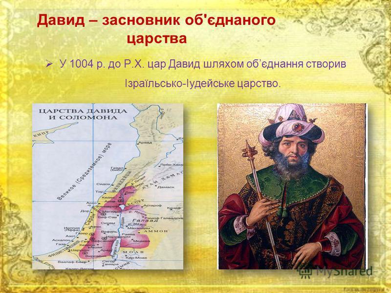 Давид – засновник об'єднаного царства У 1004 р. до Р.Х. цар Давид шляхом обєднання створив Ізраїльсько-Іудейське царство.