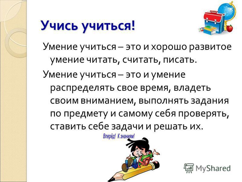 Учись учиться! Умение учиться – это и хорошо развитое умение читать, считать, писать. Умение учиться – это и умение распределять свое время, владеть своим вниманием, выполнять задания по предмету и самому себя проверять, ставить себе задачи и решать