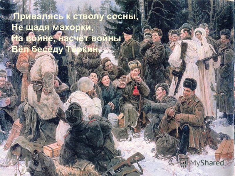 Привалясь к стволу сосны, Не щадя махорки, На войне, насчёт войны Вёл беседу Тёркин.