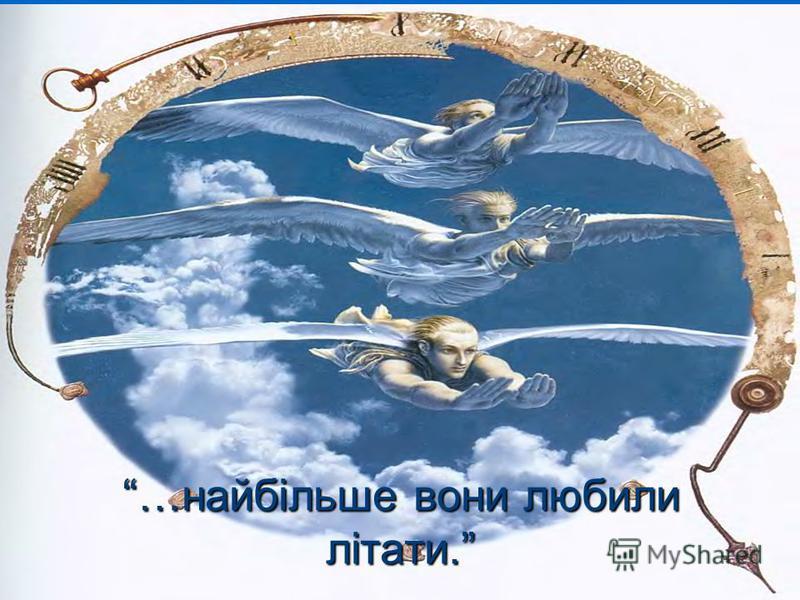 …найбільше вони любили літати.