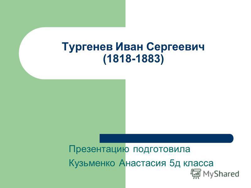 Тургенев Иван Сергеевич (1818-1883) Презентацию подготовила Кузьменко Анастасия 5 д класса