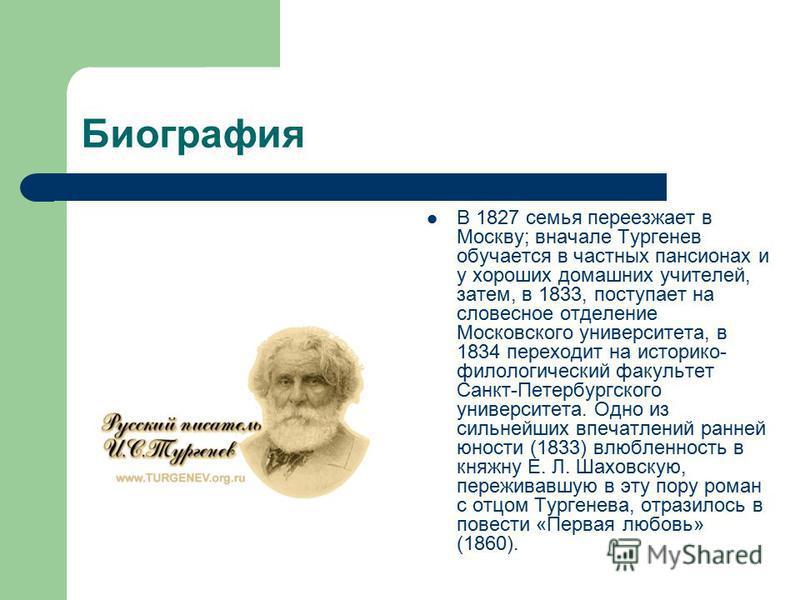 Биография В 1827 семья переезжает в Москву; вначале Тургенев обучается в частных пансионах и у хороших домашних учителей, затем, в 1833, поступает на словесное отделение Московского университета, в 1834 переходит на историко- филологический факультет
