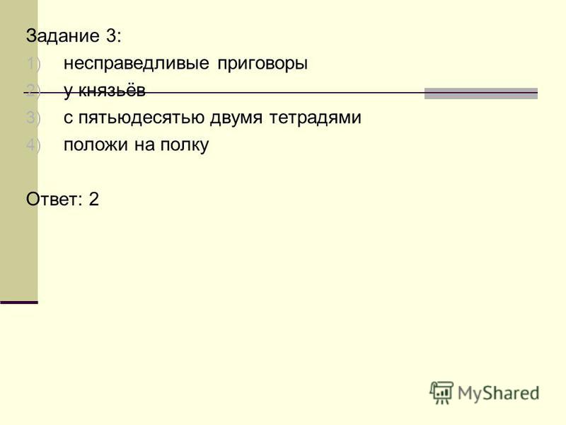 Задание 3: 1) несправедливые приговоры 2) у князьёв 3) с пятьюдесятью двумя тетрадями 4) положи на полку Ответ: 2