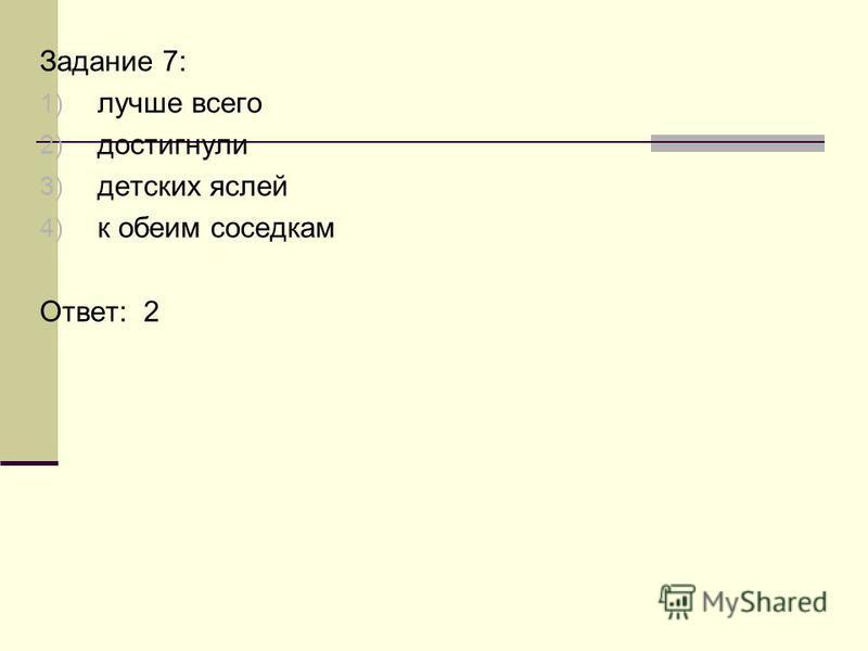 Задание 7: 1) лучше всего 2) достигнул 3) детских яслей 4) к обеим соседкам Ответ: 2