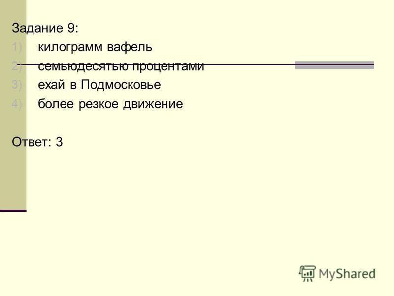 Задание 9: 1) килограмм вафель 2) семьюдесятью процентами 3) ехай в Подмосковье 4) более резкое движение Ответ: 3