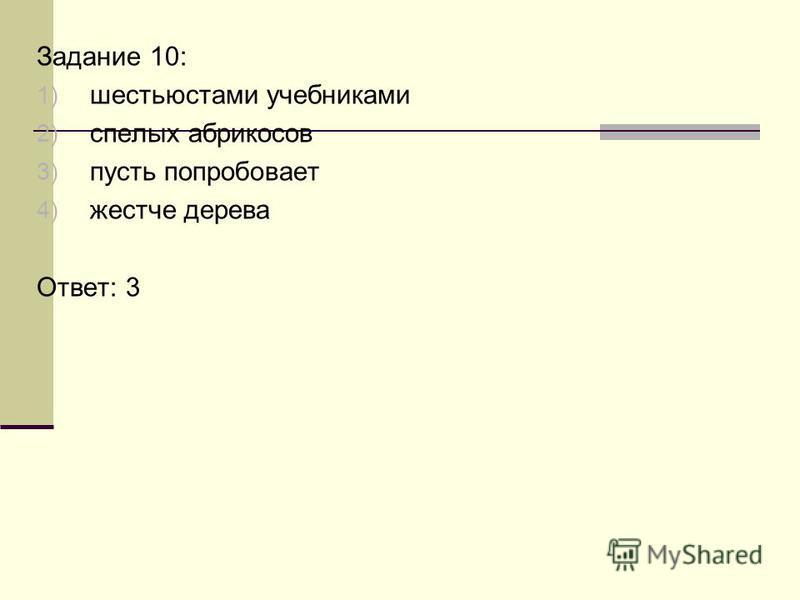 Задание 10: 1) шестьюстами учебниками 2) спелых абрикосов 3) пусть попробовает 4) жестче дерева Ответ: 3