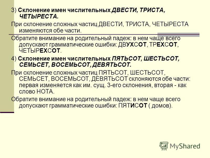 3) Склонение имен числительных ДВЕСТИ, ТРИСТА, ЧЕТЫРЕСТА. При склонение сложных частиц ДВЕСТИ, ТРИСТА, ЧЕТЫРЕСТА изменяются обе части. Обратите внимание на родительный падеж: в нем чаще всего допускают грамматические ошибки: ДВУХСОТ, ТРЕХСОТ, ЧЕТЫРЕХ