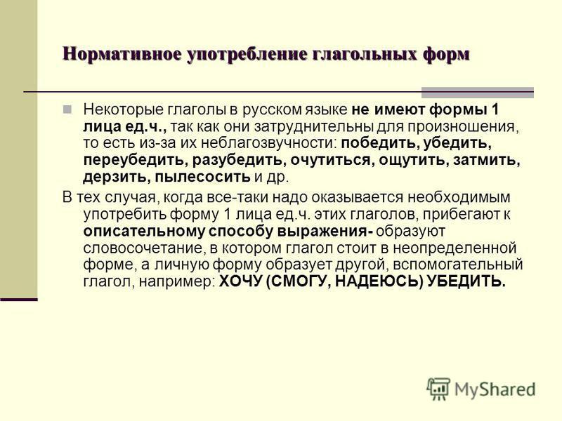 Нормативное употребление глагольных форм Некоторые глаголы в русском языке не имеют формы 1 лица ед.ч., так как они затруднительны для произношения, то есть из-за их неблагозвучности: победить, убедить, переубедить, разубедить, очутиться, ощутить, за