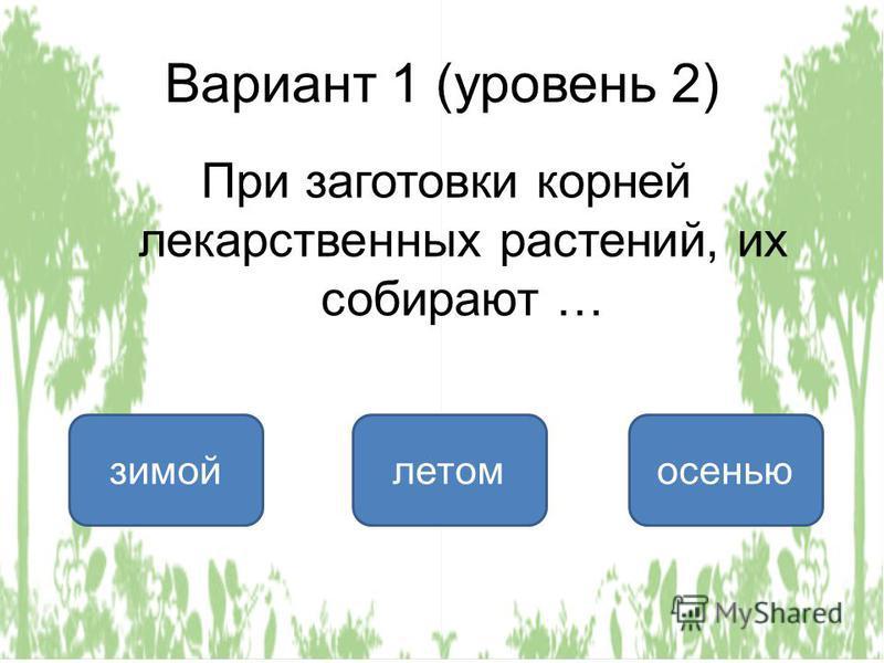 Вариант 1 (уровень 2) осенью зимой летом При заготовки корней лекарственных растений, их собирают …