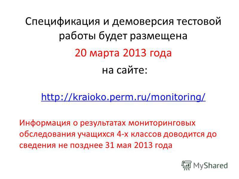 Спецификация и демоверсия тестовой работы будет размещена 20 марта 2013 года на сайте: http://kraioko.perm.ru/monitoring/ Информация о результатах мониторинговых обследования учащихся 4-х классов доводится до сведения не позднее 31 мая 2013 года