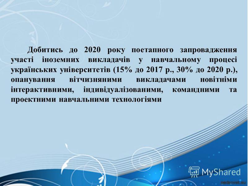 Добитись до 2020 року поетапного запровадження участі іноземних викладачів у навчальному процесі українських університетів (15% до 2017 р., 30% до 2020 р.), опанування вітчизняними викладачами новітніми інтерактивними, індивідуалізованими, командними