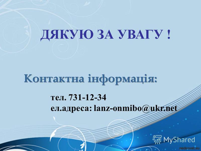 ДЯКУЮ ЗА УВАГУ ! Контактна інформація: тел. 731-12-34 eл.адреса: lanz-onmibo@ukr.net