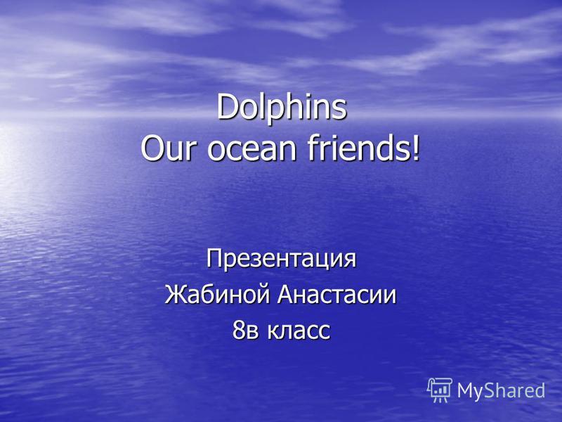 Dolphins Our ocean friends! Презентация Жабиной Анастасии 8в класс