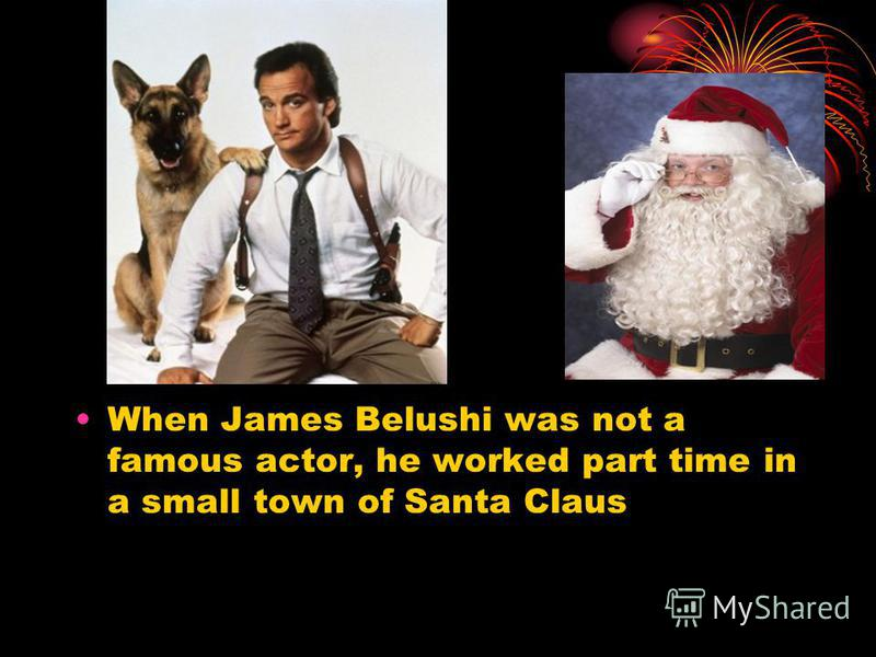 When James Belushi was not a famous actor, he worked part time in a small town of Santa Claus