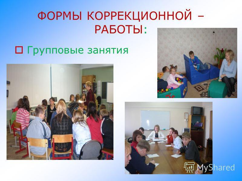 ФОРМЫ КОРРЕКЦИОННОЙ – РАБОТЫ: Групповые занятия