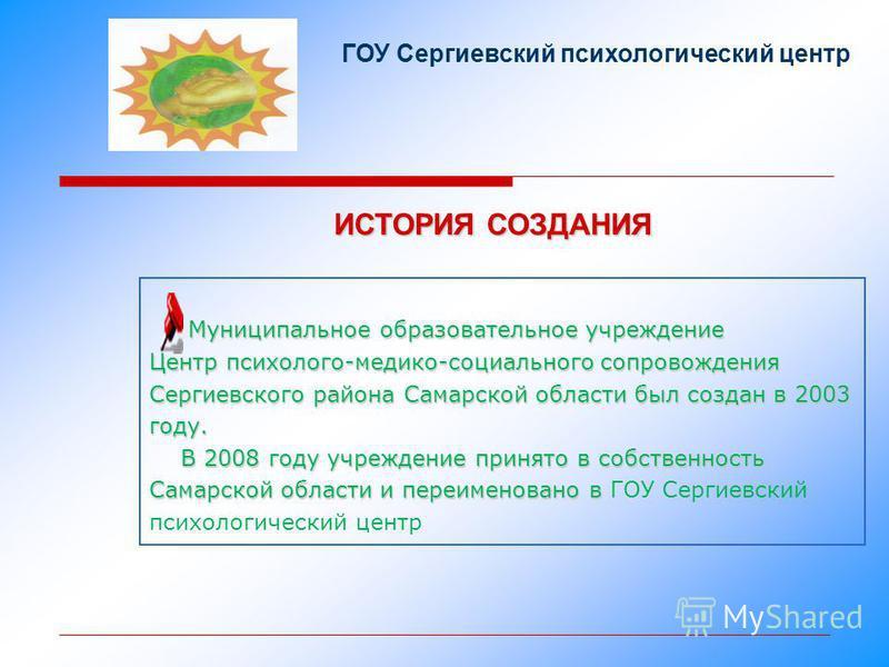 ИСТОРИЯ СОЗДАНИЯ ГОУ Сергиевский психологический центр Муниципальное образовательное учреждение Центр психолого-медико-социального сопровождения Сергиевского района Самарской области был создан в 2003 году. Муниципальное образовательное учреждение Це