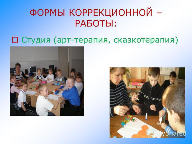 ФОРМЫ КОРРЕКЦИОННОЙ – РАБОТЫ: Студия (арт-терапия, сказкотерапия)
