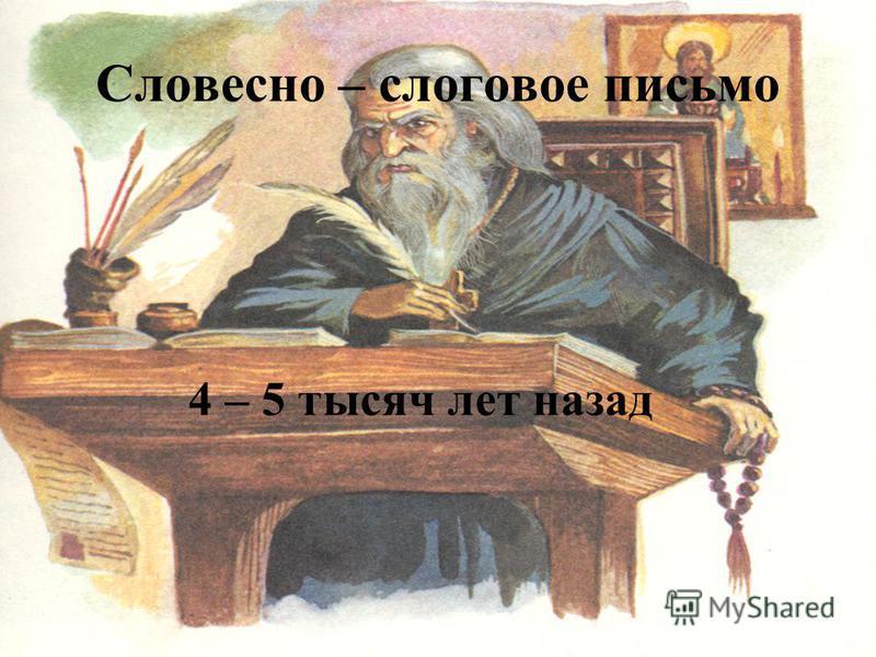 Словесно – слоговое письмо 4 – 5 тысяч лет назад