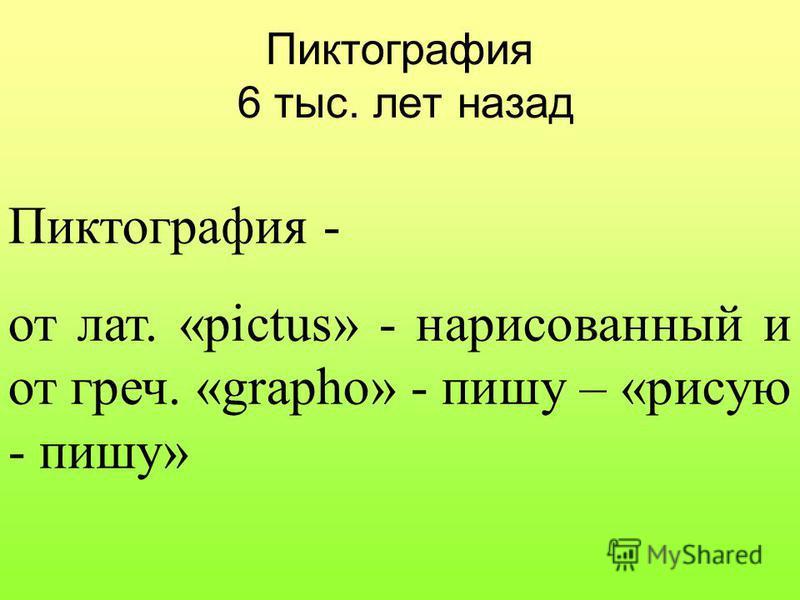 Пиктография 6 тыс. лет назад Пиктография - от лат. «pictus» - нарисованный и от греч. «grapho» - пишу – «рисую - пишу»
