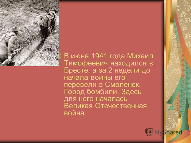 В июне 1941 года Михаил Тимофеевич находился в Бресте, а за 2 недели до начала воины его перевели в Смоленск. Город бомбили. Здесь для него началась Великая Отечественная война.