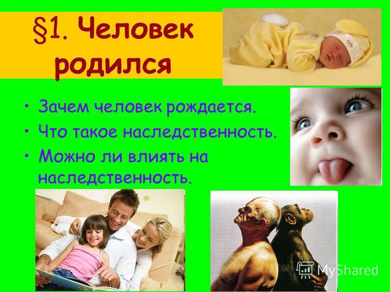 §1. Человек родился Зачем человек рождается. Что такое наследственность. Можно ли влиять на наследственность.