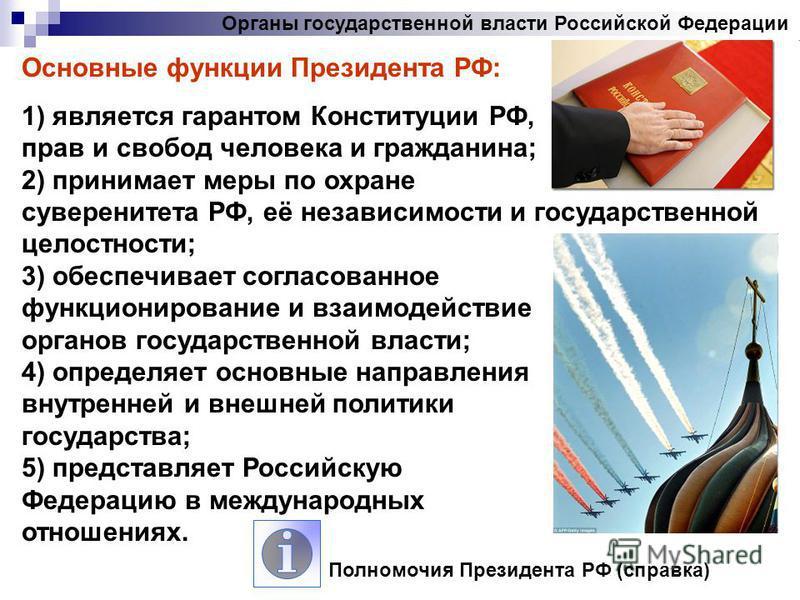 Органы государственной власти Российской Федерации Основные функции Президента РФ: 1) является гарантом Конституции РФ, прав и свобод человека и гражданина; 2) принимает меры по охране суверенитета РФ, её независимости и государственной целостности;