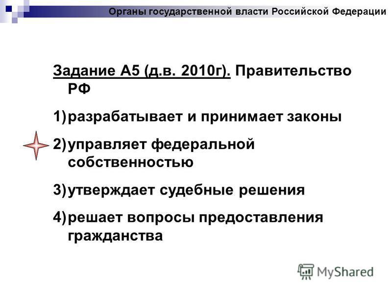 Задание А5 (д.в. 2010 г). Правительство РФ 1)разрабатывает и принимает законы 2)управляет федеральной собственностью 3)утверждает судебные решения 4)решает вопросы предоставления гражданства Органы государственной власти Российской Федерации