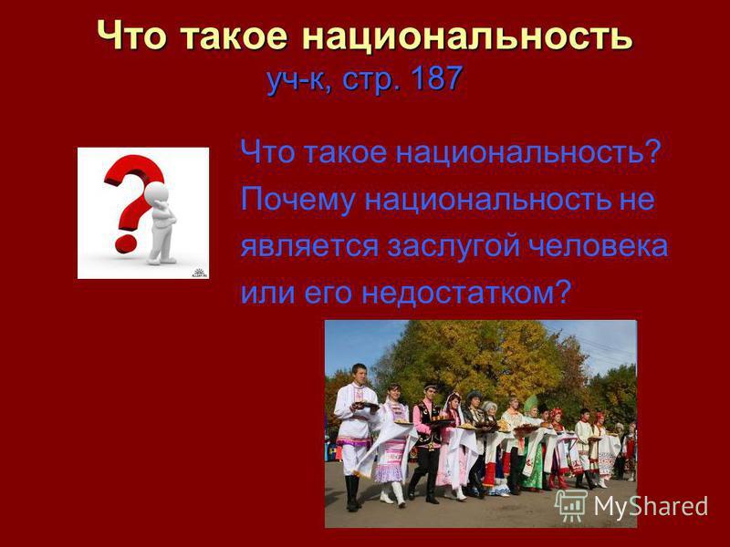 Что такое национальность уч-к, стр. 187 Что такое национальность? Почему национальность не является заслугой человека или его недостатком?