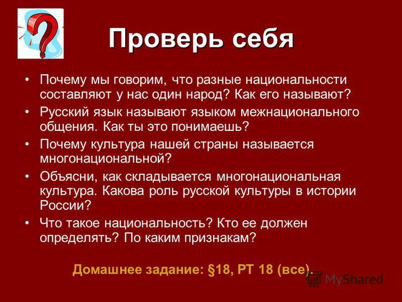 Проверь себя Почему мы говорим, что разные национальности составляют у нас один народ? Как его называют? Русский язык называют языком межнационального общения. Как ты это понимаешь? Почему культура нашей страны называется многонациональной? Объясни,